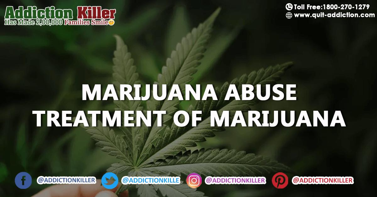 What is Marijuana Abuse and how can we do treatment of Marijuana?